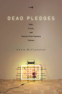 Dead pledges : debt, crisis, and twenty-first-century culture / Annie McClanahan.