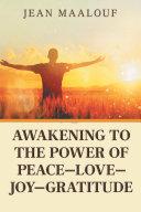 Awakening to the Power of Peace—Love—Joy—Gratitude