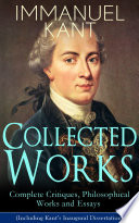 Collected Works Of Immanuel Kant Complete Critiques Philosophical Works And Essays Including Kant S Inaugural Dissertation