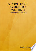 A PRACTICAL GUIDE TO WRITING: FICTION AND POETRY
