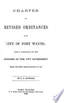 Charter and revised ordinances of the City of Fort Wayne  also  a catalogue of the officers of the city government  from its first organization to 1866  By F  P  Randall Book