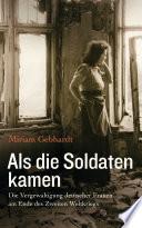 Als die Soldaten kamen  : Die Vergewaltigung deutscher Frauen am Ende des Zweiten Weltkriegs