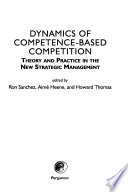 Dynamics of competence-based competition  : theory and practice in the new strategic management