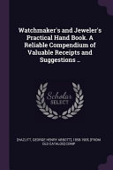 Watchmaker s and Jeweler s Practical Hand Book  a Reliable Compendium of Valuable Receipts and Suggestions