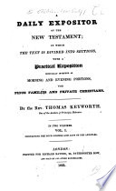 A Daily Expositor of the New Testament; in which the Text is Divided Into Sections, with a Practical Exposition ... By the Rev. Thomas Keyworth