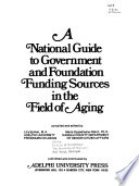 A National Guide to Government and Foundation Funding Sources in the Field of Aging
