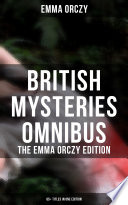 British Mysteries Omnibus   The Emma Orczy Edition  65  Titles in One Edition