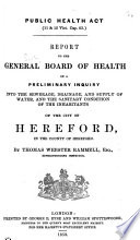 Public Health Act  11   12 Vict  cap  63  Report     on a preliminary inquiry into the sewerage  drainage  and supply of water  and the sanitary condition of the inhabitants of the city of Hereford     By Thomas Webster Rammell