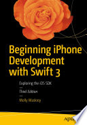 Beginning iPhone Development with Swift 3  : Exploring the iOS SDK