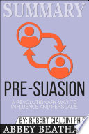 Summary of Pre-Suasion: A Revolutionary Way to Influence and ...