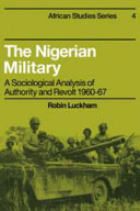 The Nigerian Military a Sociological Analysis of Authority & Revolt 1960-1967