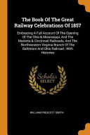 The Book of the Great Railway Celebrations of 1857  Embracing a Full Account of the Opening of the Ohio   Mississippi  and the Marietta   Cincinnati R