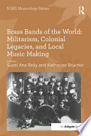 Brass Bands of the World  Militarism  Colonial Legacies  and Local Music Making Book PDF