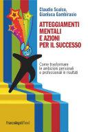Atteggiamenti mentali e azioni per il successo. Come trasformare le ambizioni personali e professionali in risultati