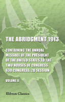 The Abridgment 1913  Containing the Annual Message of the President of the United States to the Two Houses of Congress  63d Congress  2d Session  With Reports of Departments and Selections from Accompanying Papers  In Two Volumes  Volume 2