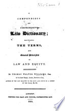 A Compendious and comprehensive Law Dictionary; elucidating the terms and general principles of Law and Equity