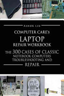Computercare's Laptop Repair Workbook: The 300 Cases of Classic ...
