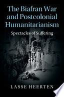 The Biafran War and Postcolonial Humanitarianism