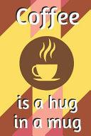 Coffee Is a Hug in a Mug  Blank Lined Notebook