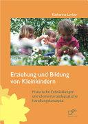 """Erziehung und Bildung von Kleinkindern: Historische Entwicklungen und elementarp""""dagogische Handlungskonzepte"""