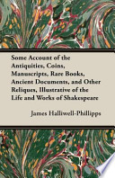 Some Account of the Antiquities, Coins, Manuscripts, Rare Books, Ancient Documents, and Other Reliques, Illustrative of the Life and Works of Shakespe