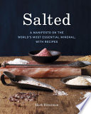 """Salted: A Manifesto on the World's Most Essential Mineral, with Recipes [A Cookbook]"" by Mark Bitterman"