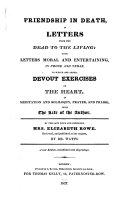 Friendship in death  in letters from the dead to the living  with Letters moral and entertaining     To which are added  Devout exercises of the heart     With the life of the author     Reviewed and published     by I  Watts  D D