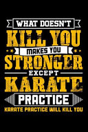 What Doesn t Kill You Makes You Stronger Except Karate Practice Karate Practice Will Kill You