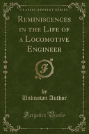 Reminiscences in the Life of a Locomotive Engineer  Classic Reprint