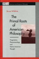 Primal Roots of American Philosophy