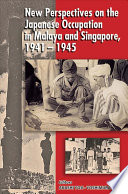 New Perspectives On The Japanese Occupation In Malaya And Singapore 1941 1945