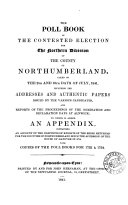 The poll book of the contested election for the northern division of the county of Northumberland, taken ... 1841, including the addresses and authentic papers issued by the candidates [&c.]. To which is added an appendix, containing an account of the elections of knights of the shire returned for the counties of Northumberland since 1714, with copies of the poll books for 1722 & 1734