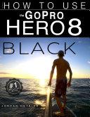 GoPro HERO 8 Black: How To Use The GoPro HERO 8 Black Pdf/ePub eBook