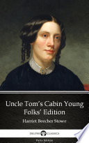Uncle Tom's Cabin Young Folks' Edition by Harriet Beecher Stowe - Delphi Classics (Illustrated)