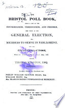 The Bristol Poll Book, Being a List of the Householders, Freeholders, and Freemen, who Voted at the General Election ... July 24th, 1837, Etc