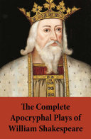 The Complete Apocryphal Plays of William Shakespeare  Arden Of Faversham   A Yorkshire Tragedy   The Lamentable Tragedy Of Locrine   Mucedorus The King s Son Of Valentia  And Amadine  The King s Daughter Of Arragon   The London Prodigal   The Puritaine W