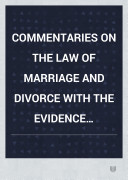COMMENTARIES ON THE LAW OF MARRIAGE AND DIVORCE WITH THE EVIDENCE PRACTICE PLEADING AND FORMS