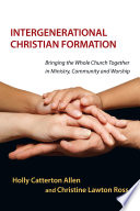 """Intergenerational Christian Formation: Bringing the Whole Church Together in Ministry, Community and Worship"" by Holly Catterton Allen, Christine Lawton"