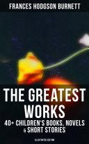 The Greatest Works of Frances Hodgson Burnett  40  Children s Books  Novels   Short Stories  Illustrated Edition