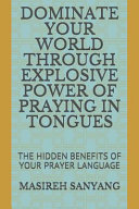 Dominate Your World Through Explosive Power of Praying in Tongues