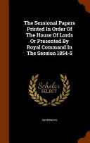 The Sessional Papers Printed In Order Of The House Of Lords Or Presented By Royal Command In The Session 1854 5