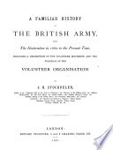 A Familiar History of the British Army  from the Earliest Restoration in 1660 to the the Present Time