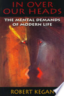 """In Over Our Heads: The Mental Demands of Modern Life"" by Robert Kegan"