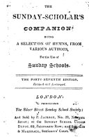 The Sunday-Scholar's Companion; being a selection of hymns, from various authors, for the use of Sunday schools. The forty-second edition. Revised and enlarged