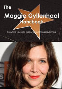 The Maggie Gyllenhaal Handbook - Everything You Need to Know about Maggie Gyllenhaal