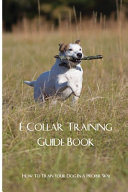 E Collar Training Guide Book  How To Train Your Dog In A Proper Way