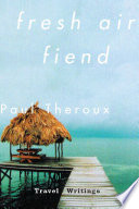 """""""Fresh Air Fiend: Travel Writings"""" by Paul Theroux"""