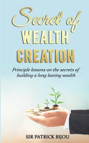 Secret of Wealth Creation  Principle Lessons on the Secrets of Building a Long Lasting Wealth