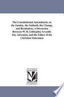 The Constitutional Amendment  Or the Sunday  the Sabbath  the Change and Restitution