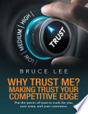 Why Trust Me? Making Trust Your Competitive Edge: Put the Power of Trust to Work for You, Your Team, and Your Customers